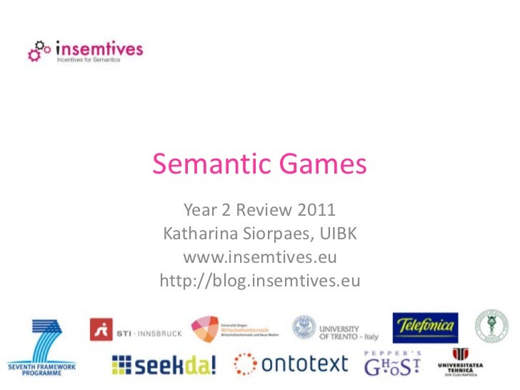 Semantic Games<br />Year 2 Review 2011<br />Katharina Siorpaes, UIBK<br />www.insemtives.eu<br />http://blog.insemtives.eu...