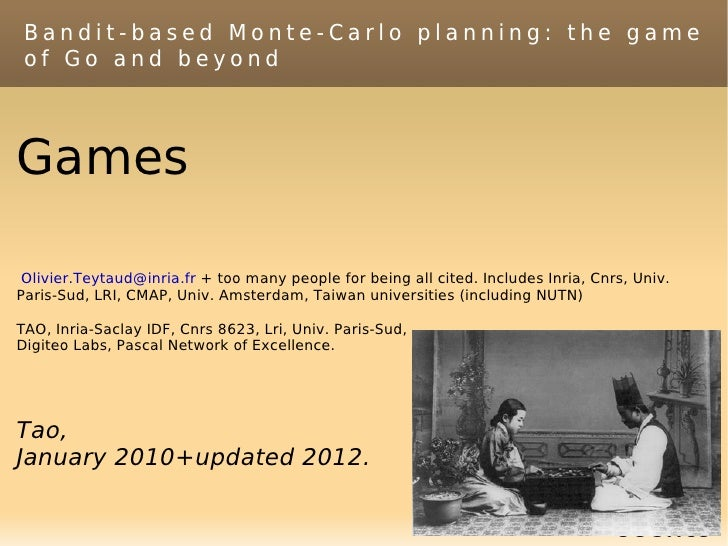 Bandit-based Monte-Carlo planning: the game of Go and beyondGames Olivier.Teytaud@inria.fr + too many people for being all...