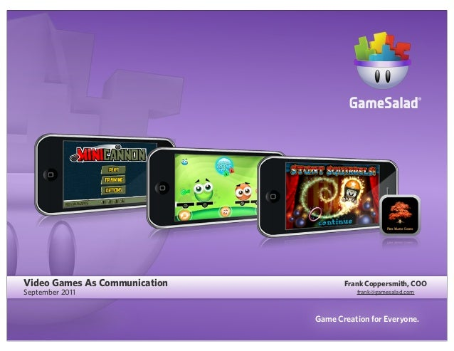 Video Games As Communication September 2011  Frank Coppersmith, COO frank@gamesalad.com  Game Creation for Everyone.
