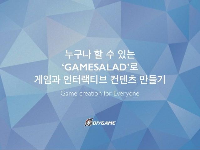 누구나 할 수 있는 'GAMESALAD'로 게임과 인터랙티브 컨텐츠 만들기 Game creation for Everyone