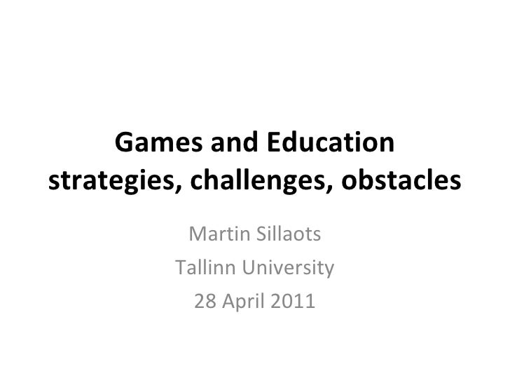 Games and Education strategies, challenges, obstacles Martin Sillaots Tallinn University 28 April 2011