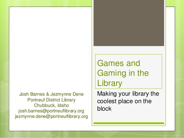 Games and Gaming in the Library Making your library the coolest place on the block Josh Barnes & Jezmynne Dene Portneuf Di...