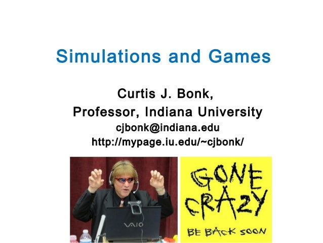 Simulations and Games Curtis J. Bonk, Professor, Indiana University cjbonk@indiana.edu http://mypage.iu.edu/~cjbonk/