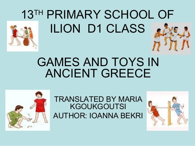13TH PRIMARY SCHOOL OF ILION D1 CLASS GAMES AND TOYS IN ANCIENT GREECE TRANSLATED BY MARIA KGOUKGOUTSI AUTHOR: IOANNA BEKRI