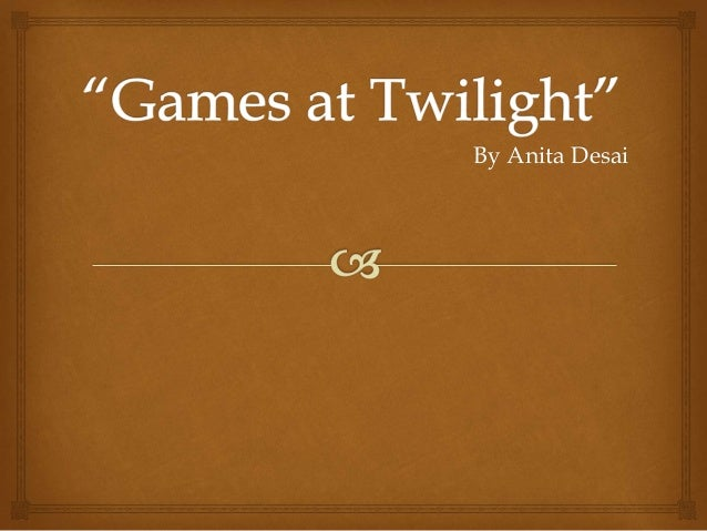 games at twilight essay 'games at twilight' is a book of short stories by anita desai (an indian writer who is well respected in western literary circles - not quite of salman .