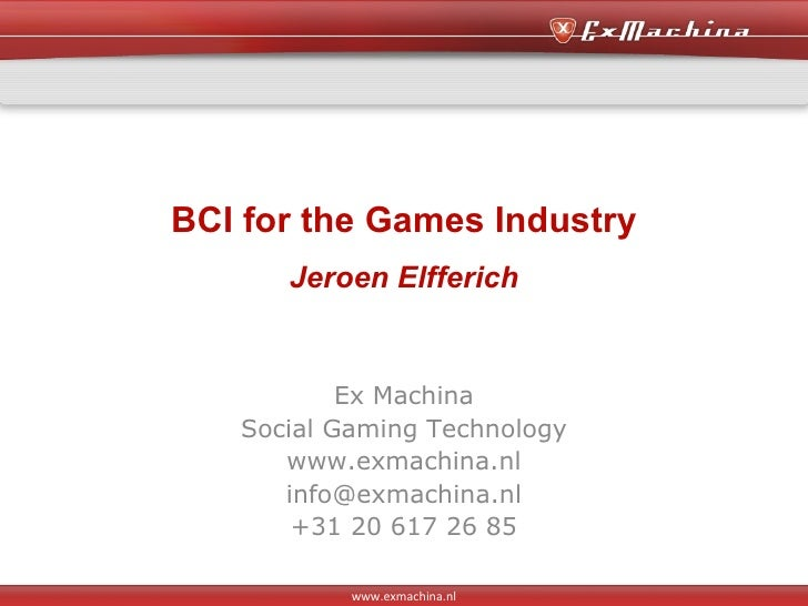 BCI for the Games Industry Jeroen Elfferich Ex Machina Social Gaming Technology www.exmachina.nl [email_address] +31 20 61...
