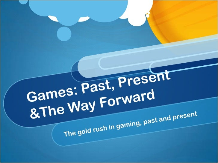 Games: Past, Present &The Way Forward<br />The gold rush in gaming, past and present<br />
