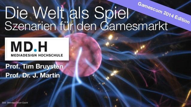 Prof. Tim Bruysten Die Welt als Spiel Szenarien für den Gamesmarkt Bild: Brendan Dolan-Gavitt Gamescom 2014 Edition Prof. ...