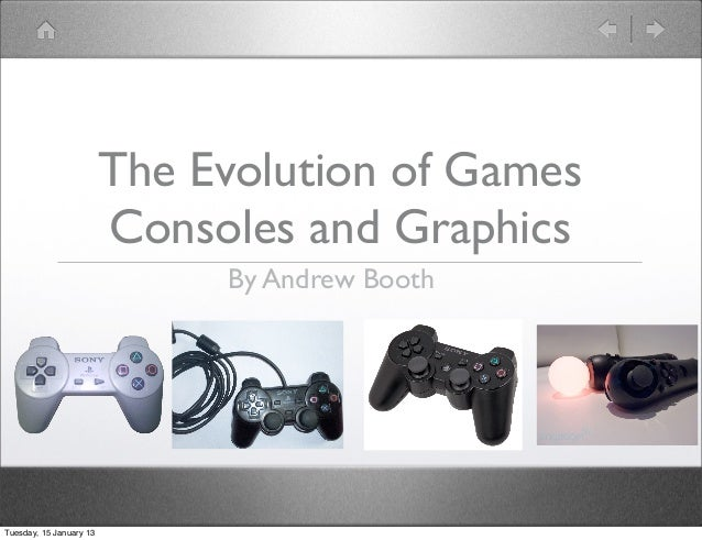 The Evolution of Games                         Consoles and Graphics                              By Andrew BoothTuesday, ...