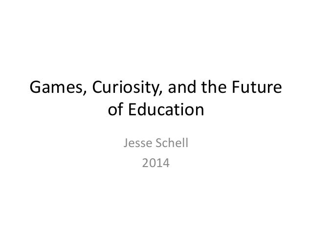Games, Curiosity, and the Future of Education Jesse Schell 2014