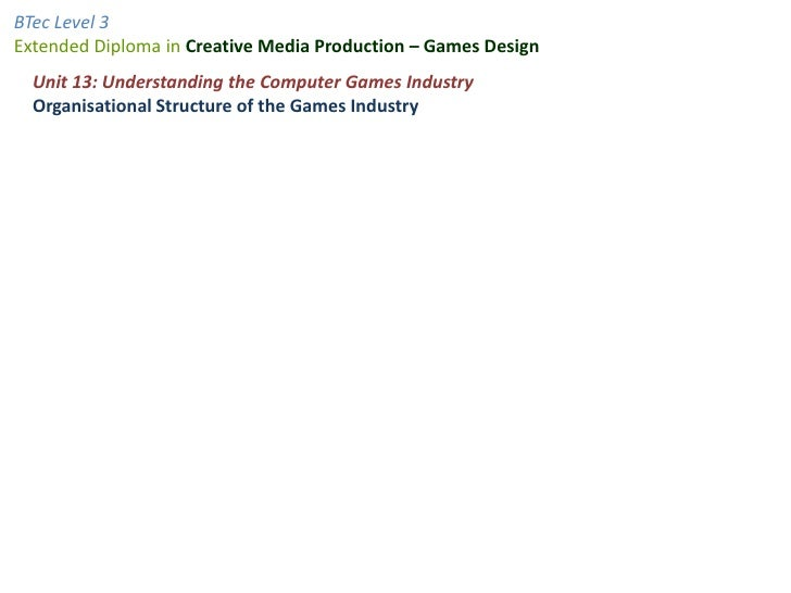 Unit 13: Understanding the Computer Games Industry<br />Organisational Structure of the Games Industry<br />