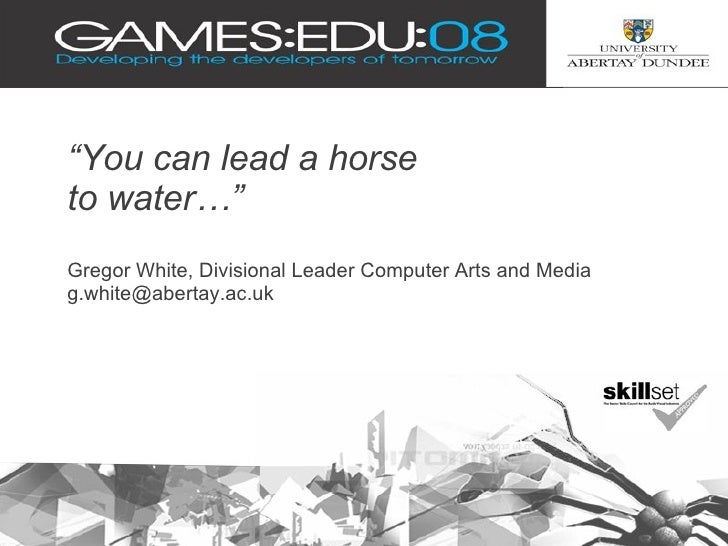 """"""" You can lead a horse  to water…"""" Gregor White, Divisional Leader Computer Arts and Media [email_address]"""
