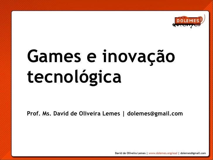 Games e inovaçãotecnológicaProf. Ms. David de Oliveira Lemes | dolemes@gmail.com