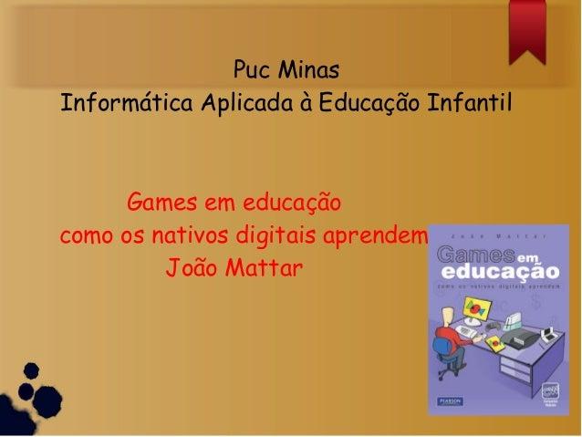 Puc MinasInformática Aplicada à Educação InfantilGames em educaçãocomo os nativos digitais aprendemJoão Mattar