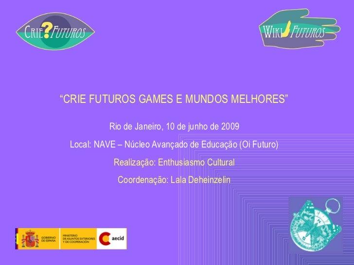""""""" CRIE FUTUROS GAMES E MUNDOS MELHORES"""" Rio de Janeiro, 10 de junho de 2009 Local: NAVE – Núcleo Avançado de Educação (Oi ..."""