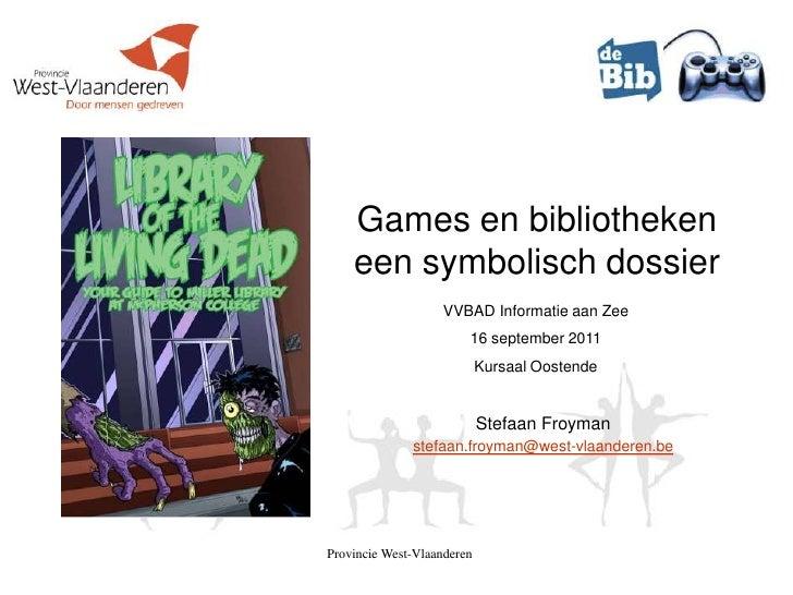 Provincie West-Vlaanderen <br />Games en bibliothekeneen symbolisch dossier<br />VVBAD Informatie aan Zee<br />16 septembe...