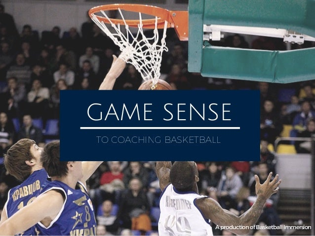 GAME SENSE TO COACHING BASKETBALL AproductionofBasketballImmersion