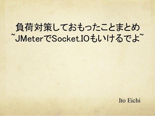 負荷対策しておもったことまとめ ~JMeterでSocket.IOもいけるでよ~   Ito Eichi