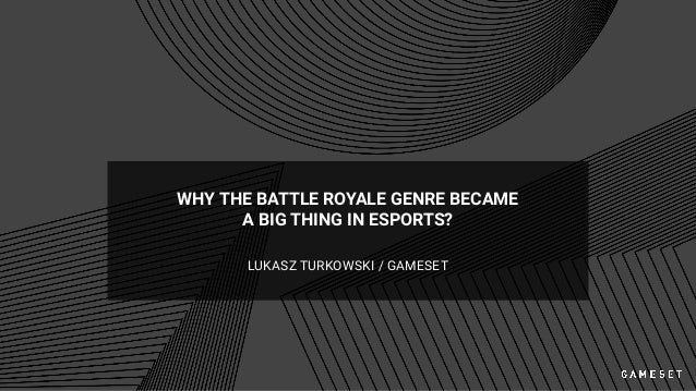 WHY THE BATTLE ROYALE GENRE BECAME A BIG THING IN ESPORTS? LUKASZ TURKOWSKI / GAMESET