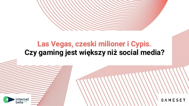 Las Vegas, czeski milioner i Cypis. Czy gaming jest większy niż social media?