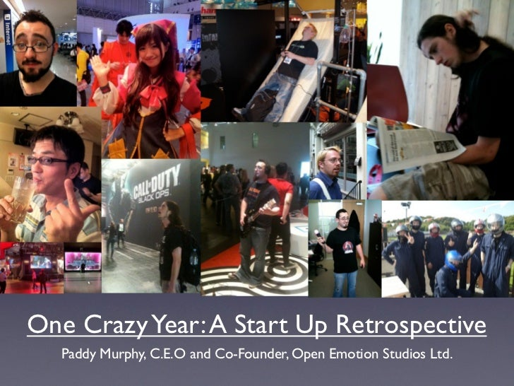 One Crazy Year: A Start Up Retrospective  Paddy Murphy, C.E.O and Co-Founder, Open Emotion Studios Ltd.