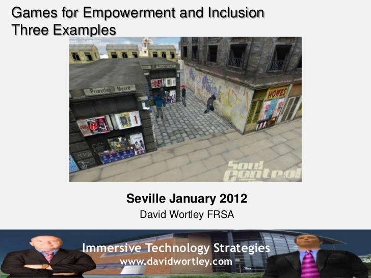 Games for Empowerment and InclusionThree Examples                Seville January 2012                  David Wortley FRSA ...