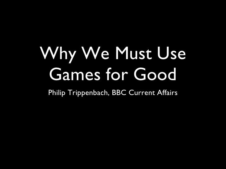 Why We Must Use Games for Good <ul><li>Philip Trippenbach, BBC Current Affairs </li></ul>