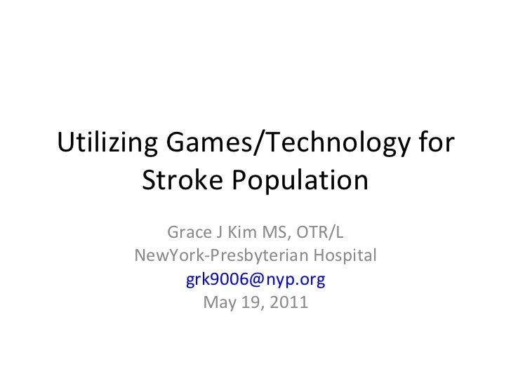 Utilizing Games/Technology for Stroke Population Grace J Kim MS, OTR/L NewYork-Presbyterian Hospital [email_address] May 1...