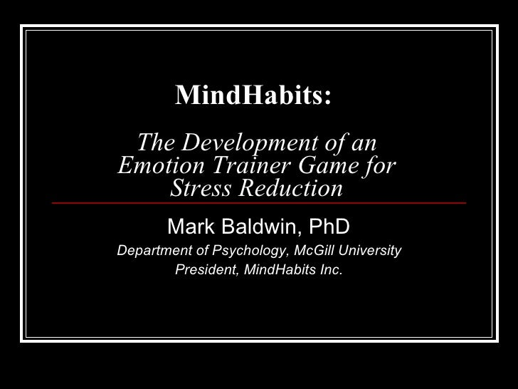 MindHabits:   The Development of an Emotion Trainer Game for Stress Reduction Mark Baldwin, PhD Department of Psychology, ...