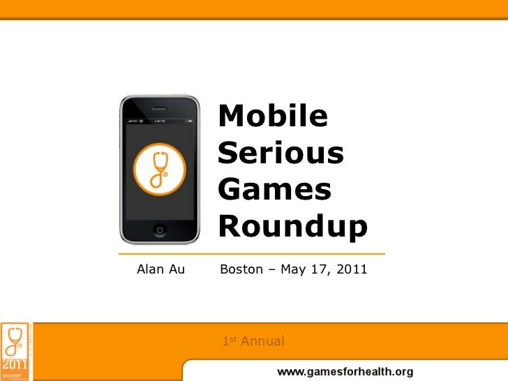 Mobile Serious Games Roundup Boston – May 17, 2011 Alan Au 1 st  Annual