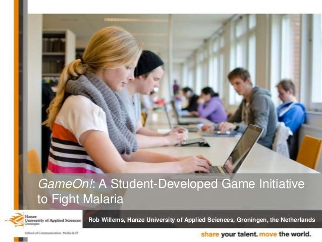 GameOn!: A Student-Developed Game Initiative to Fight Malaria Rob Willems, Hanze University of Applied Sciences, Groningen...