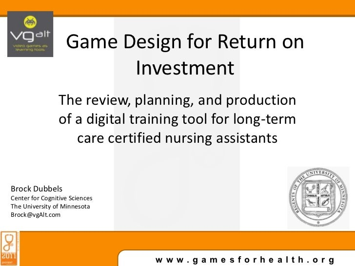 Game Design for Return on Investment<br />The review, planning, and production of a digital training tool for long-term ca...