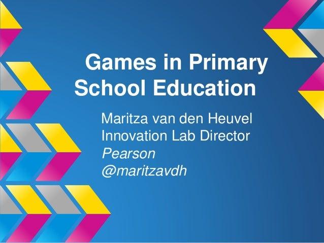 Games in Primary School Education Maritza van den Heuvel Innovation Lab Director Pearson @maritzavdh