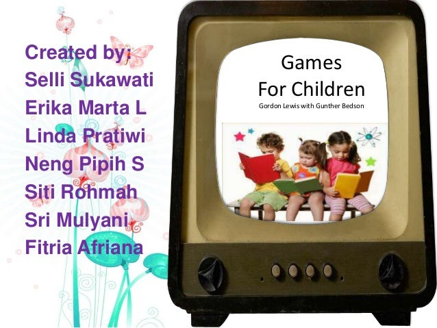 Games For Children Gordon Lewis with Gunther Bedson Created by: Selli Sukawati Erika Marta L Linda Pratiwi Neng Pipih S Si...