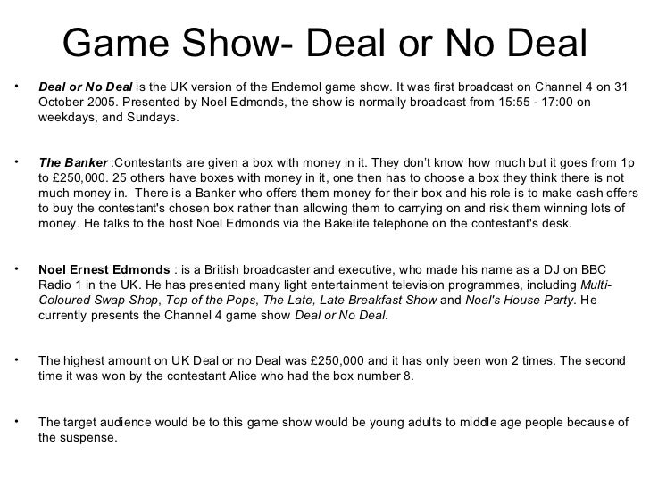 Game Show- Deal or No Deal•   Deal or No Deal is the UK version of the Endemol game show. It was first broadcast on Channe...