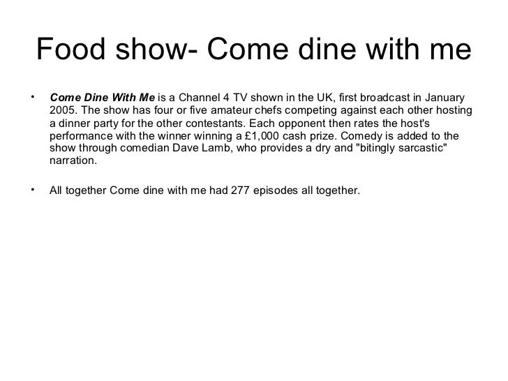 Food show- Come dine with me•   Come Dine With Me is a Channel 4 TV shown in the UK, first broadcast in January    2005. T...