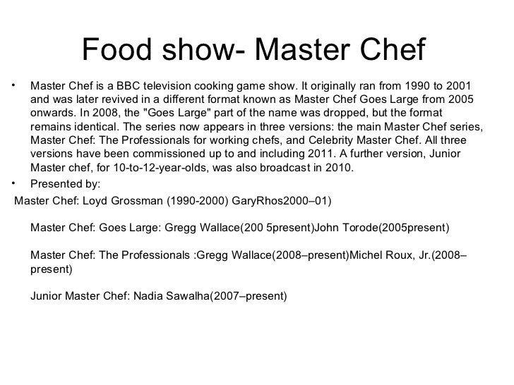 Food show- Master Chef•  Master Chef is a BBC television cooking game show. It originally ran from 1990 to 2001   and was ...