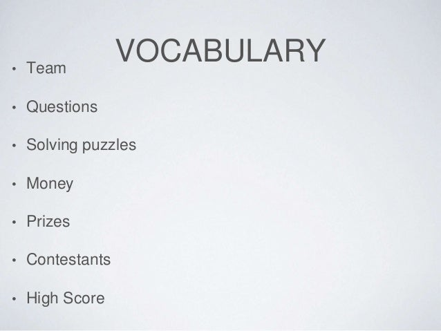 VOCABULARY  • Team  • Questions  • Solving puzzles  • Money  • Prizes  • Contestants  • High Score