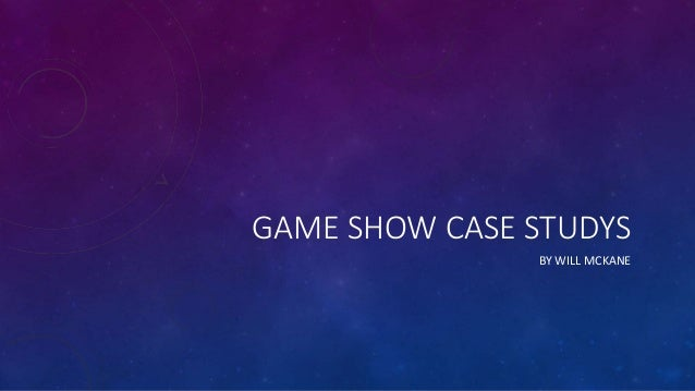 GAME SHOW CASE STUDYS BY WILL MCKANE