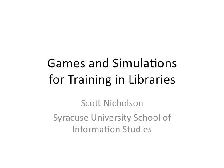 Games and Simula-ons  for Training in Libraries        Sco6 Nicholson  Syracuse University School...