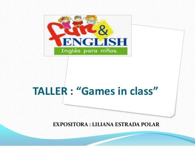 """TALLER : """"Games in class""""    EXPOSITORA : LILIANA ESTRADA POLAR"""