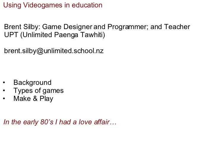 Using Videogames in education Brent Silby: Game Designer and Programmer; and Teacher UPT (Unlimited Paenga Tawhiti) [email...