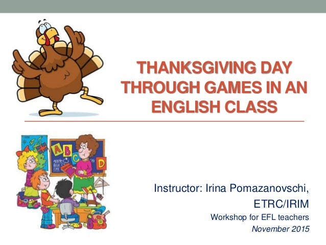 THANKSGIVING DAY THROUGH GAMES IN AN ENGLISH CLASS Instructor: Irina Pomazanovschi, ETRC/IRIM Workshop for EFL teachers No...