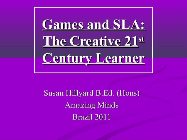 Games and SLA:Games and SLA:The Creative 21The Creative 21ststCentury LearnerCentury LearnerSusan Hillyard B.Ed. (Hons)Sus...