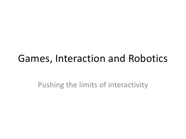 Games, Interaction and Robotics<br />Pushing the limits of interactivity<br />