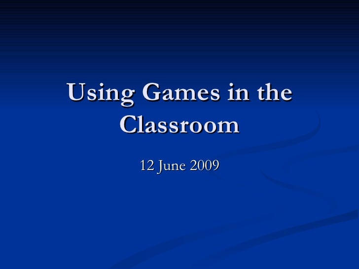 Using Games in the Classroom 12 June 2009
