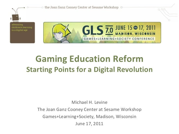 Gaming Education ReformStarting Points for a Digital Revolution                   Michael H. Levine   The Joan Ganz Cooney...