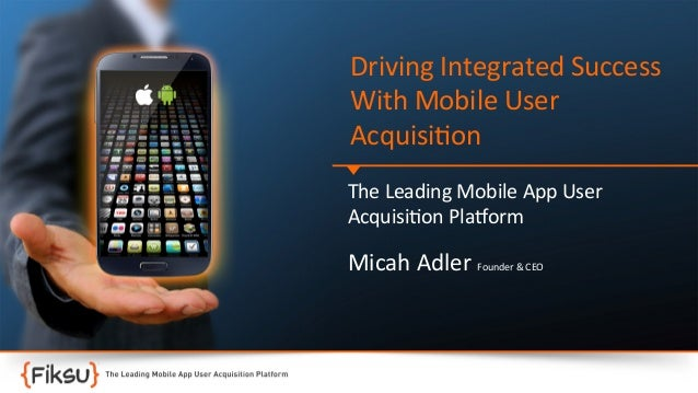 Driving  Integrated  Success   With  Mobile  User   Acquisi:on   The  Leading  Mobile  App  User  ...