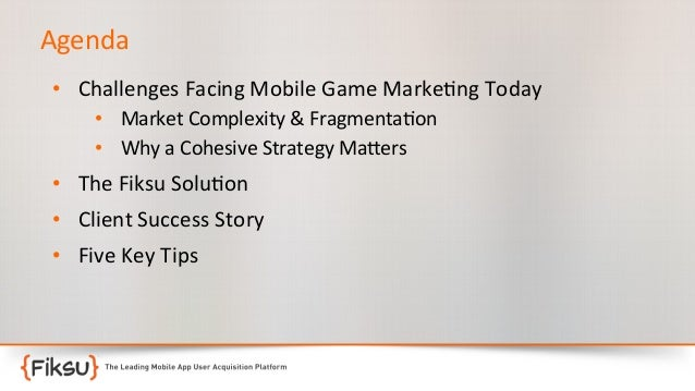 Agenda   • Challenges  Facing  Mobile  Game  Marke:ng  Today   • Market  Complexity  &  Fragmenta:on...