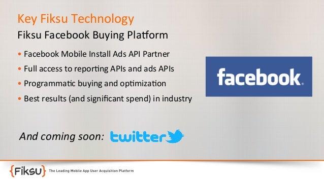 Key  Fiksu  Technology   Fiksu  Facebook  Buying  Pla?orm   •  Facebook  Mobile  Install  Ads  AP...
